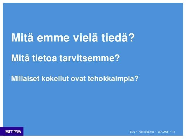 14Sitra • Kalle Nieminen • 10.4.2015 • Mitä emme vielä tiedä? Millaiset kokeilut ovat tehokkaimpia? Mitä tietoa tarvitsemm...