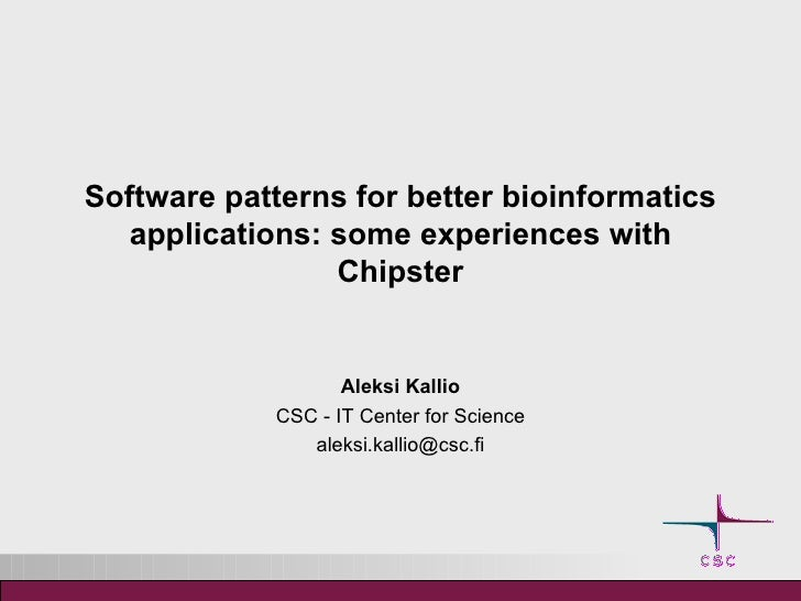 Software patterns for better bioinformatics applications: some experiences with Chipster Aleksi Kallio CSC - IT Center for...