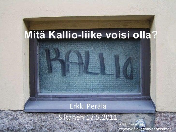 Mitä Kallio-liike voisi olla? Erkki Perälä Siltanen 17.5.2011 Kuva: masmad (cc)www.flickr.com/photos/masmad/
