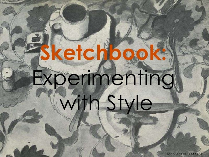 Sketchbook:   Experimenting  with Style Jennifer Kallus MAT 2011