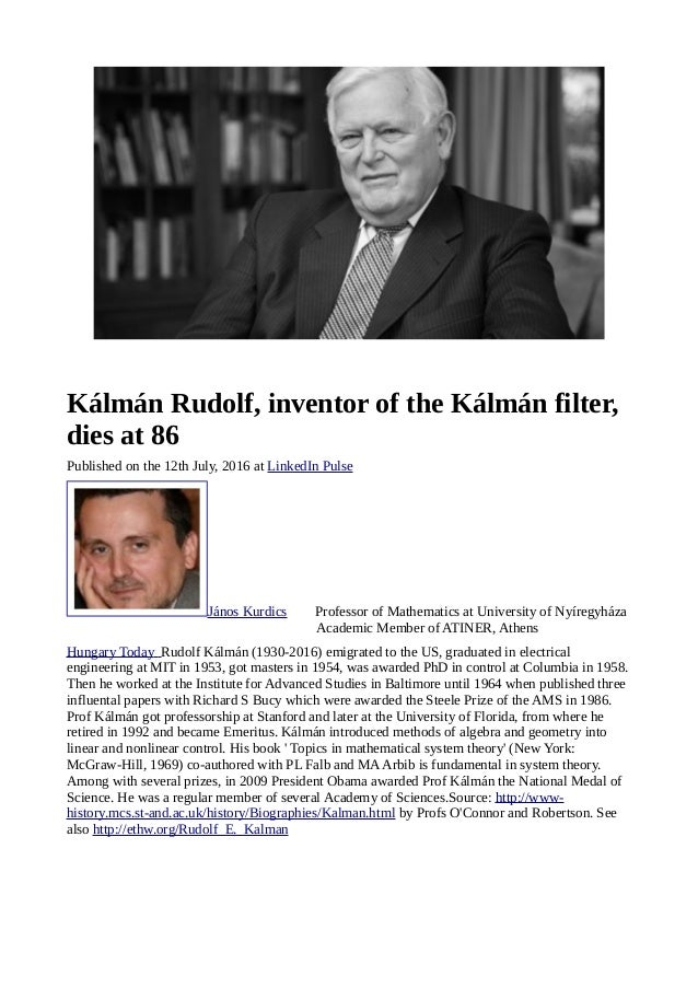 Kálmán Rudolf, inventor of the Kálmán filter, dies at 86 Published on the 12th July, 2016 at LinkedIn Pulse János Kurdics ...