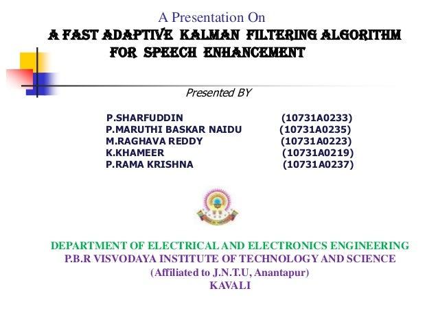 A Presentation On A Fast Adaptive Kalman Filtering Algorithm for Speech Enhancement P.SHARFUDDIN (10731A0233) P.MARUTHI BA...