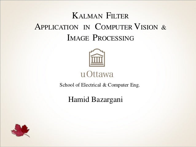 KALMAN FILTER APPLICATION IN COMPUTER VISION IMAGE PROCESSING  School of Electrical & Computer Eng.  Hamid Bazargani  &