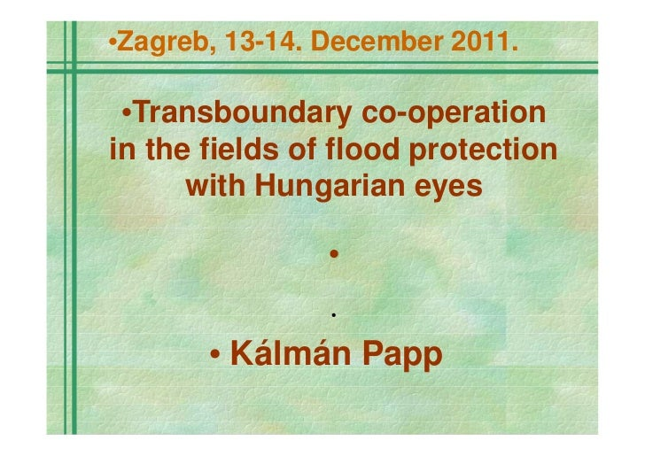•Zagreb, 13-14. December 2011. •Transboundary co-operationin the fields of flood protection      with Hungarian eyes      ...