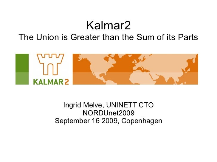 Kalmar2 The Union is Greater than the Sum of its Parts <ul>Ingrid Melve, UNINETT CTO NORDUnet2009 September 16 2009, Copen...