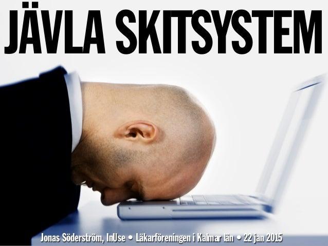 JÄVLA SKITSYSTEM Jonas Söderström, InUse • Läkarföreningen i Kalmar län • 22 jan 2015
