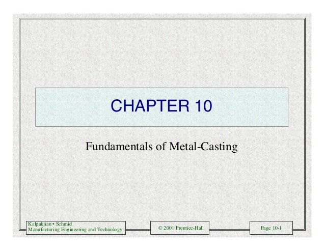 Kalpakjian • Schmid Manufacturing Engineering and Technology © 2001 Prentice-Hall Page 10-1 CHAPTER 10 Fundamentals of Met...