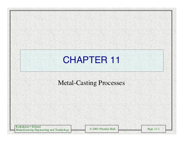 Kalpakjian • Schmid Manufacturing Engineering and Technology © 2001 Prentice-Hall Page 11-1 CHAPTER 11 Metal-Casting Proce...