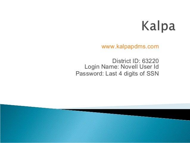 www.kalpapdms.com            District ID: 63220   Login Name: Novell User IdPassword: Last 4 digits of SSN