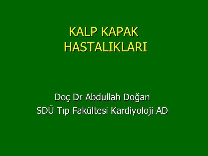 KALP KAPAK      HASTALIKLARI   Doç Dr Abdullah DoğanSDÜ Tıp Fakültesi Kardiyoloji AD