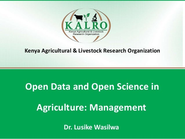 Kenya Agricultural & Livestock Research Organization Open Data and Open Science in Agriculture: Management Dr. Lusike Wasi...
