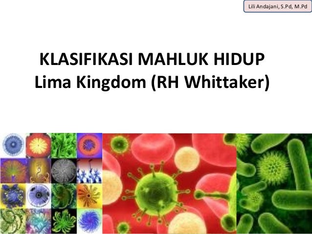 Lili Andajani, S.Pd, M.Pd KLASIFIKASI MAHLUK HIDUPLima Kingdom (RH Whittaker)