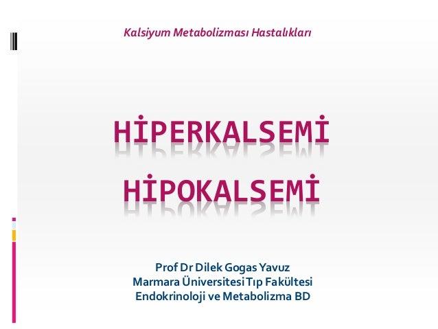 HİPERKALSEMİ HİPOKALSEMİ Prof Dr Dilek GogasYavuz Marmara ÜniversitesiTıp Fakültesi Endokrinoloji ve Metabolizma BD Kalsiy...