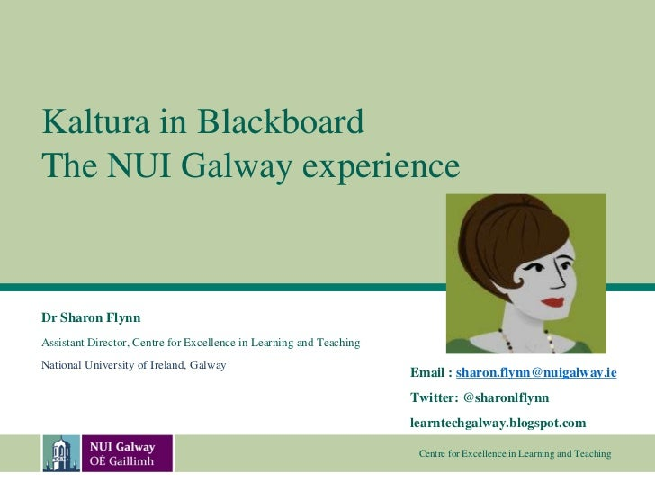Kaltura in BlackboardThe NUI Galway experienceDr Sharon FlynnAssistant Director, Centre for Excellence in Learning and Tea...