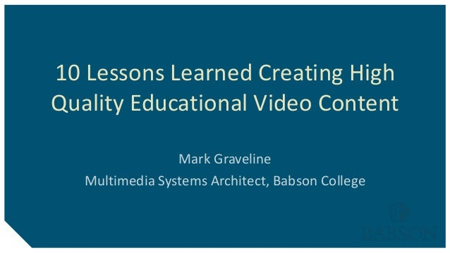 10 Lessons Learned Creating HighQuality Educational Video ContentMark GravelineMultimedia Systems Architect, Babson College