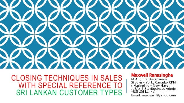 CLOSING TECHNIQUES IN SALES WITH SPECIAL REFERENCE TO SRI LANKAN CUSTOMER TYPES Maxwell Ranasinghe M.A. ( Interdisciplinar...