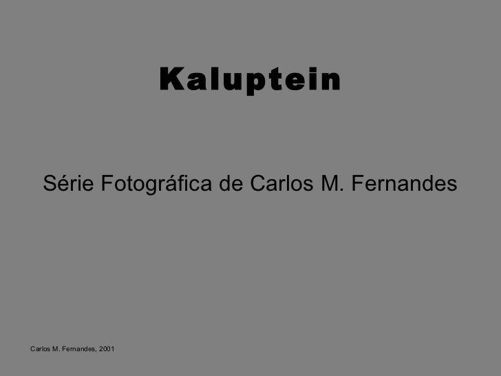 Kaluptein <ul><li>Série Fotográfica de Carlos M. Fernandes </li></ul>Carlos M. Fernandes, 2001