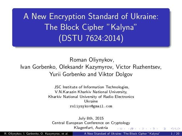 "A New Encryption Standard of Ukraine: The Block Cipher ""Kalyna"" (DSTU 7624:2014) Roman Oliynykov, Ivan Gorbenko, Oleksandr..."