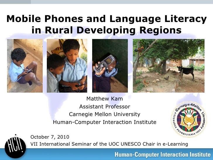 Mobile Phones and Language Literacy in Rural Developing Regions Matthew Kam Assistant Professor Carnegie Mellon University...