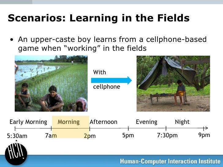 "Scenarios: Learning in the Fields <ul><li>An upper-caste boy learns from a cellphone-based game when ""working"" in the fiel..."