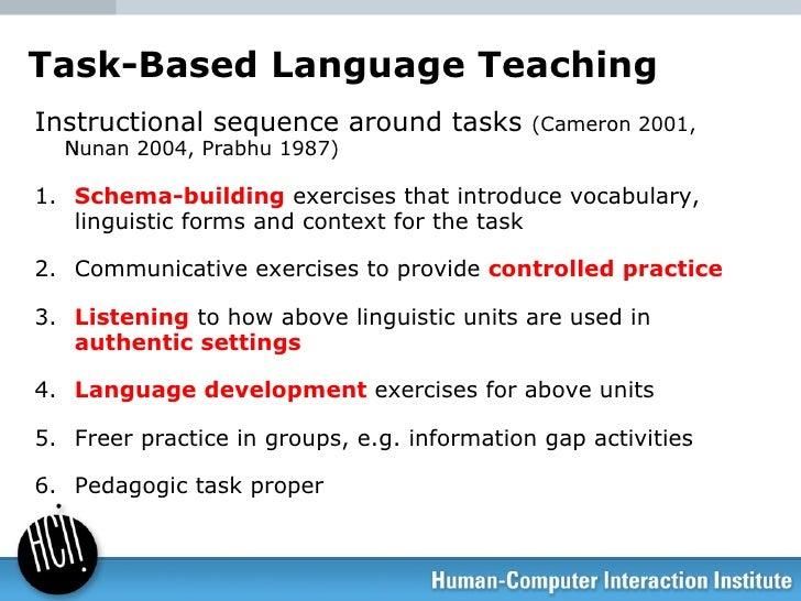 Task-Based Language Teaching <ul><li>Instructional sequence around tasks  (Cameron 2001, Nunan 2004, Prabhu 1987)  </li><...