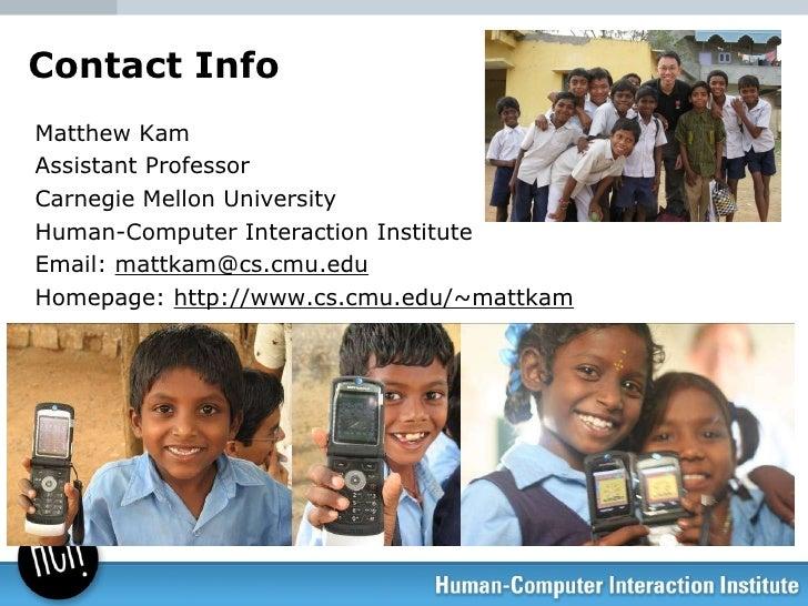 Contact Info <ul><li>Matthew Kam </li></ul><ul><li>Assistant Professor </li></ul><ul><li>Carnegie Mellon University </li><...