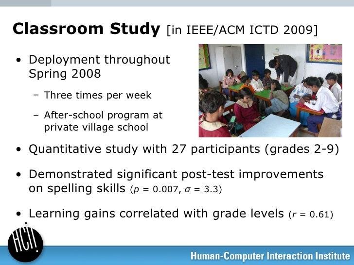 Classroom Study  [in IEEE/ACM ICTD 2009] <ul><li>Deployment throughout  Spring 2008 </li></ul><ul><ul><li>Three times per ...