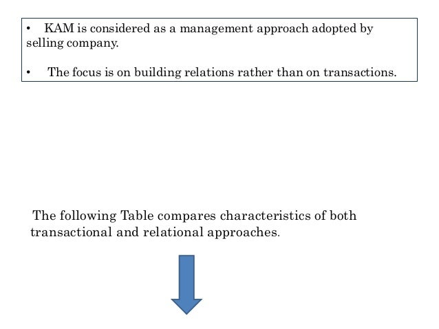• KAM is considered as a management approach adopted by selling company. • The focus is on building relations rather than ...