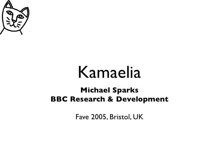 Kamaelia       Michael Sparks BBC Research & Development       Fave 2005, Bristol, UK