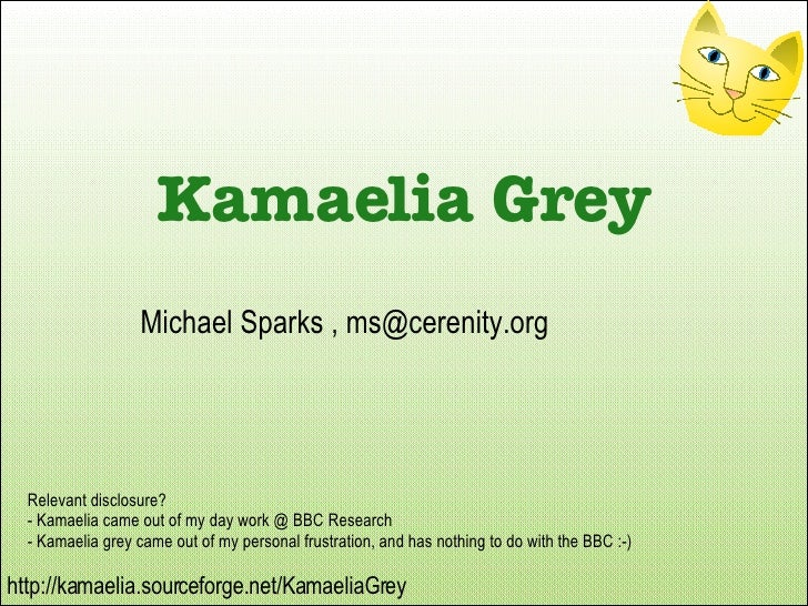 Relevant disclosure? - Kamaelia came out of my day work @ BBC Research - Kamaelia grey came out of my personal frustration...