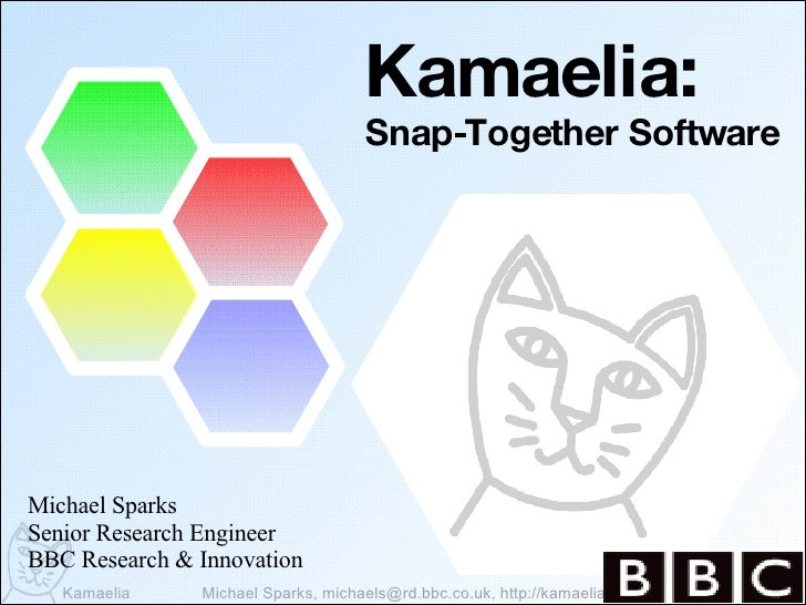Kamaelia: Snap-Together Software Michael Sparks Senior Research Engineer BBC Research & Innovation