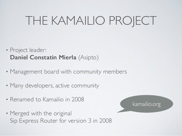 THE KAMAILIO PROJECT • Project leader: Daniel Constatin Mierla (Asipto)  • Management board with community members  • M...