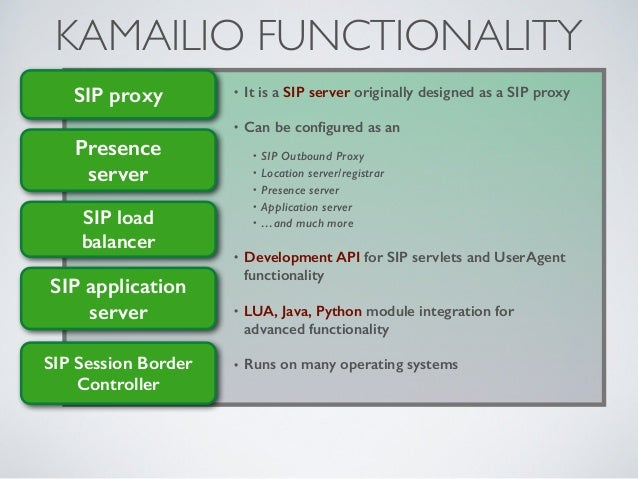 KAMAILIO FUNCTIONALITY • It is a SIP server originally designed as a SIP proxy • Can be configured as an • SIP Outbound Pro...