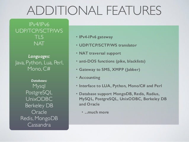 ADDITIONAL FEATURES • IPv4-IPv6 gateway • UDP/TCP/SCTP/WS translator • NAT traversal support • anti-DOS functions (pike, b...