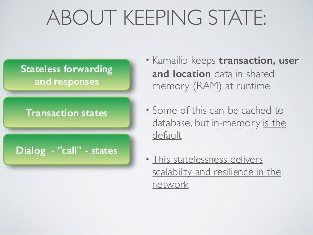 ABOUT KEEPING STATE: • Kamailio keeps transaction, user and location data in shared memory (RAM) at runtime  • Some of th...
