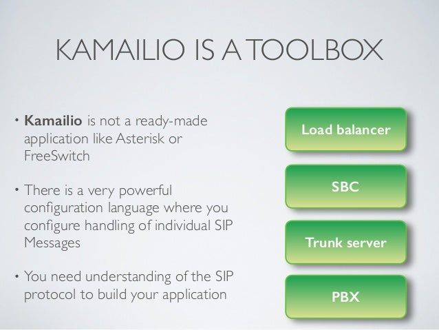 KAMAILIO IS ATOOLBOX • Kamailio is not a ready-made application like Asterisk or FreeSwitch  • There is a very powerful c...
