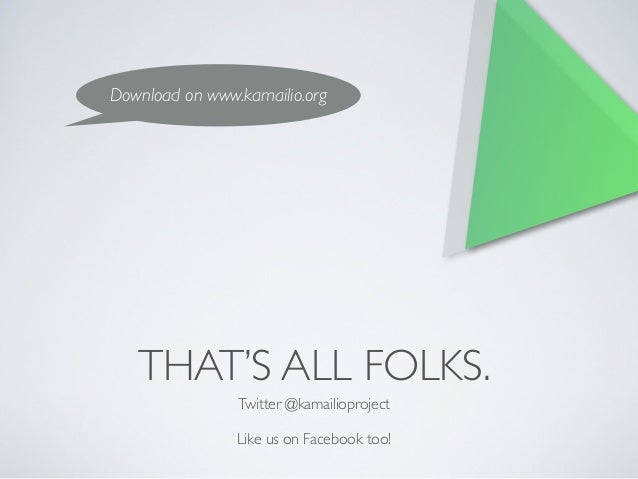 THAT'S ALL FOLKS. Twitter @kamailioproject  ! Like us on Facebook too! Download on www.kamailio.org