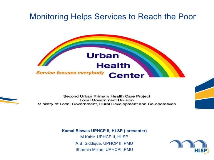 Monitoring Helps Services to Reach the Poor Kamal Biswas UPHCP II, HLSP ( presenter) M Kabir, UPHCP II, HLSP A.B. Siddique...
