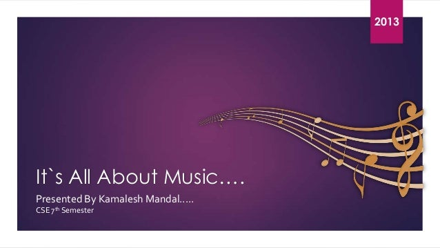 2 0 2013 1 3  It`s All About Music…. Presented By Kamalesh Mandal..... CSE 7th Semester