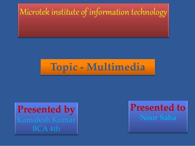 Microtek institute of information technology Presented by Kamalesh Kumar BCA 4th Presented to Noor Saba Topic - Multimedia