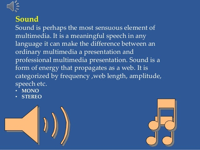 Sound Sound is perhaps the most sensuous element of multimedia. It is a meaningful speech in any language it can make the ...