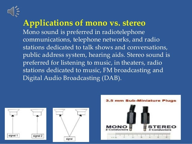 Applications of mono vs. stereo Mono sound is preferred in radiotelephone communications, telephone networks, and radio st...