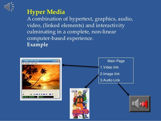 Hyper Media A combination of hypertext, graphics, audio, video, (linked elements) and interactivity culminating in a compl...