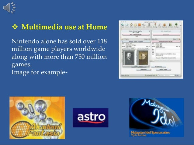  Multimedia use at Home Nintendo alone has sold over 118 million game players worldwide along with more than 750 million ...
