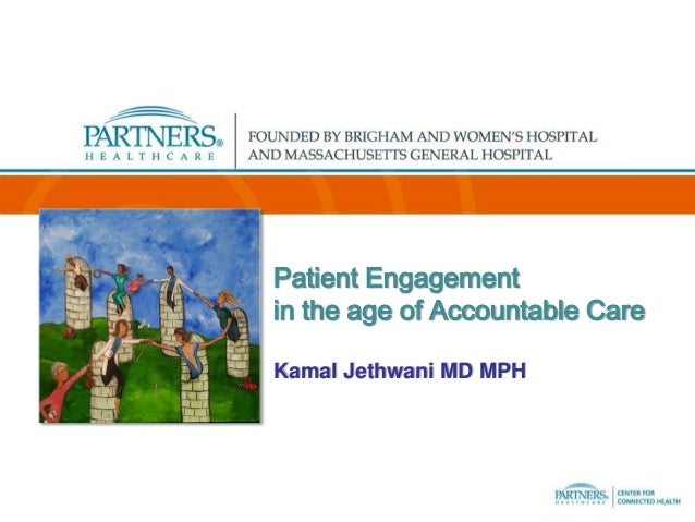 Patient Engagement in the age of Accountable Care Kamal Jethwani MD MPH