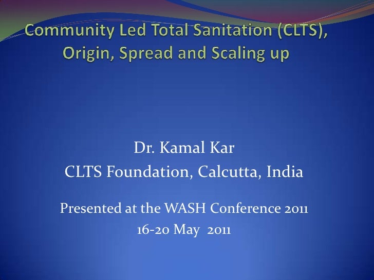Community Led Total Sanitation (CLTS), Origin, Spread and Scaling up<br />Dr. Kamal Kar<br />CLTS Foundation, Calcutta, In...