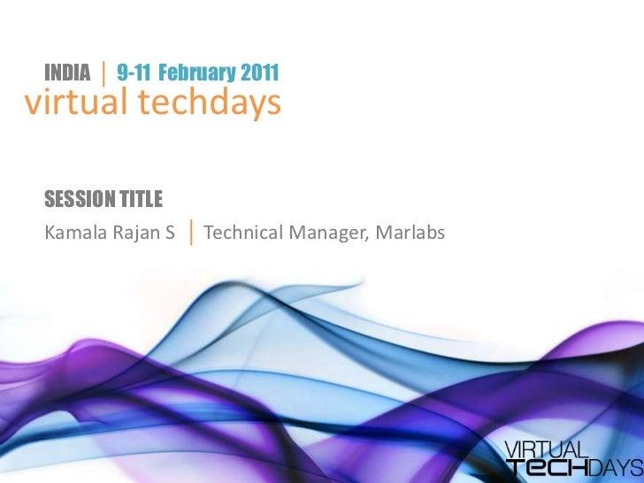 INDIA │ 9-11 February 2011virtual techdays SESSION TITLE Kamala Rajan S │ Technical Manager, Marlabs