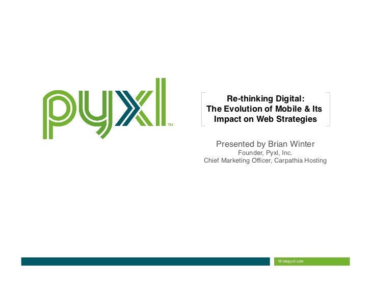 Re-thinking Digital:The Evolution of Mobile & Its Impact on Web Strategies  !    Presented by Brian Winter               ...