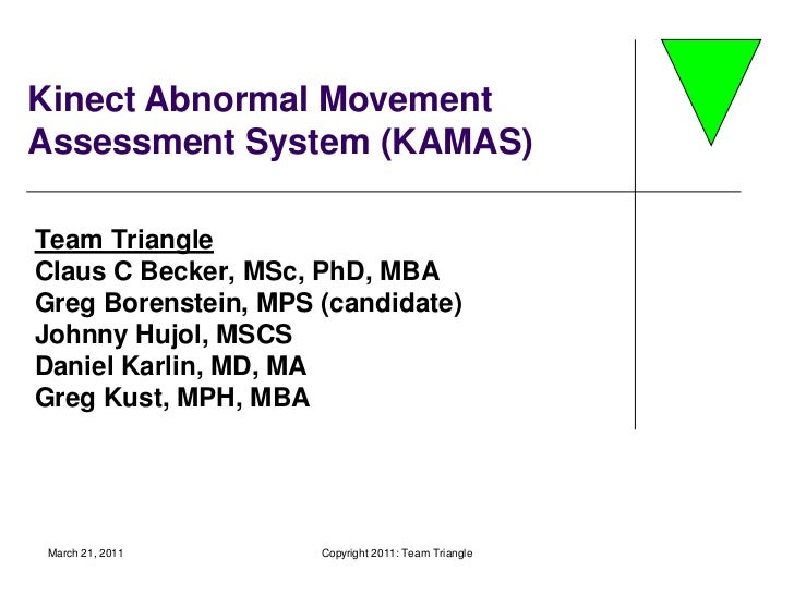 March 21, 2011<br />Copyright 2011: Team Triangle<br />Kinect Abnormal Movement Assessment System (KAMAS)<br />Team Triang...