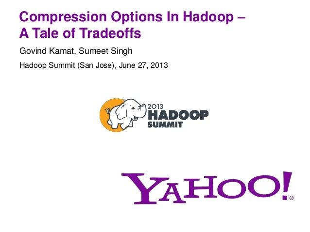 Compression Options In Hadoop – A Tale of Tradeoffs Govind Kamat, Sumeet Singh Hadoop Summit (San Jose), June 27, 2013